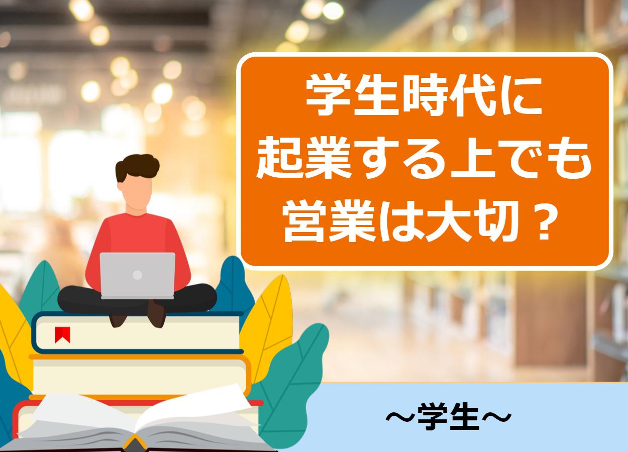 【営業極意有】なぜ学生時代に起業する上でも営業は大切か?