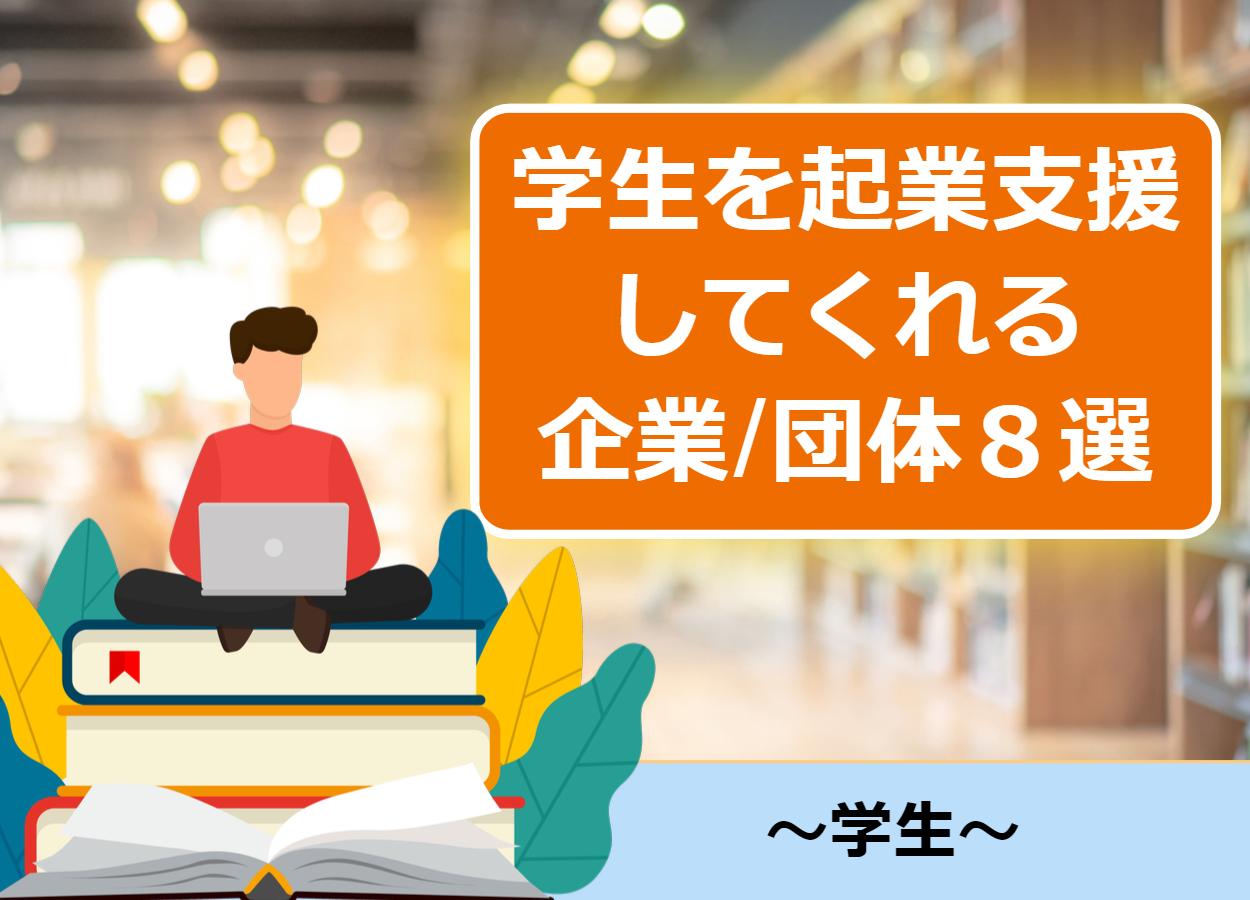 【補助金有】学生を起業支援してくれる企業・団体8選!
